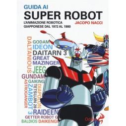 GUIDA AI SUPER ROBOT - L\'ANIMAZIONE ROBOTICA GIAPPONESE DAL 1972 AL 1980 - Brossura